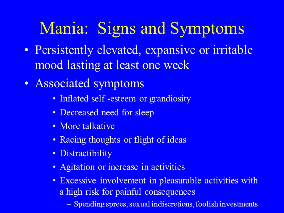 Mania: Signs and Symptoms Persistently elevated, expansive or irritable mood lasting at least one week Associated symptoms Inflated self -esteem or gr