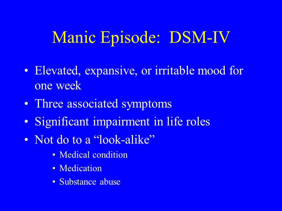 Manic Episode: DSM-IV Elevated, expansive, or irritable mood for one week Three associated symptoms Significant impairment in life roles Not do to a l
