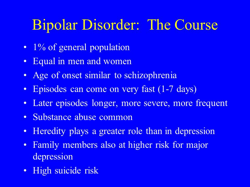 Bipolar Disorder: The Course 1% of general population Equal in men and women Age of onset similar to schizophrenia Episodes can come on very fast (1-7