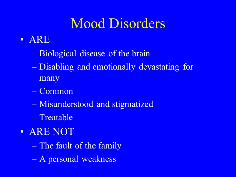 Mood Disorders ARE –Biological disease of the brain –Disabling and emotionally devastating for many –Common –Misunderstood and stigmatized –Treatable