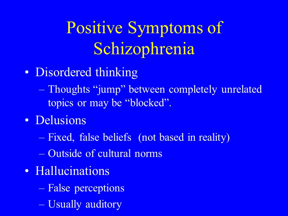 Positive Symptoms of Schizophrenia Disordered thinking –Thoughts jump between completely unrelated topics or may be blocked. Delusions –Fixed, false b