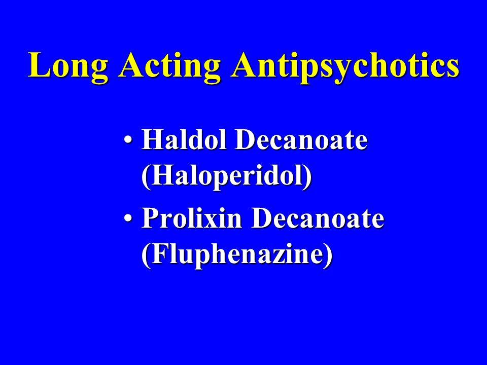 Long Acting Antipsychotics Haldol Decanoate (Haloperidol)Haldol Decanoate (Haloperidol) Prolixin Decanoate (Fluphenazine)Prolixin Decanoate (Fluphenazine)