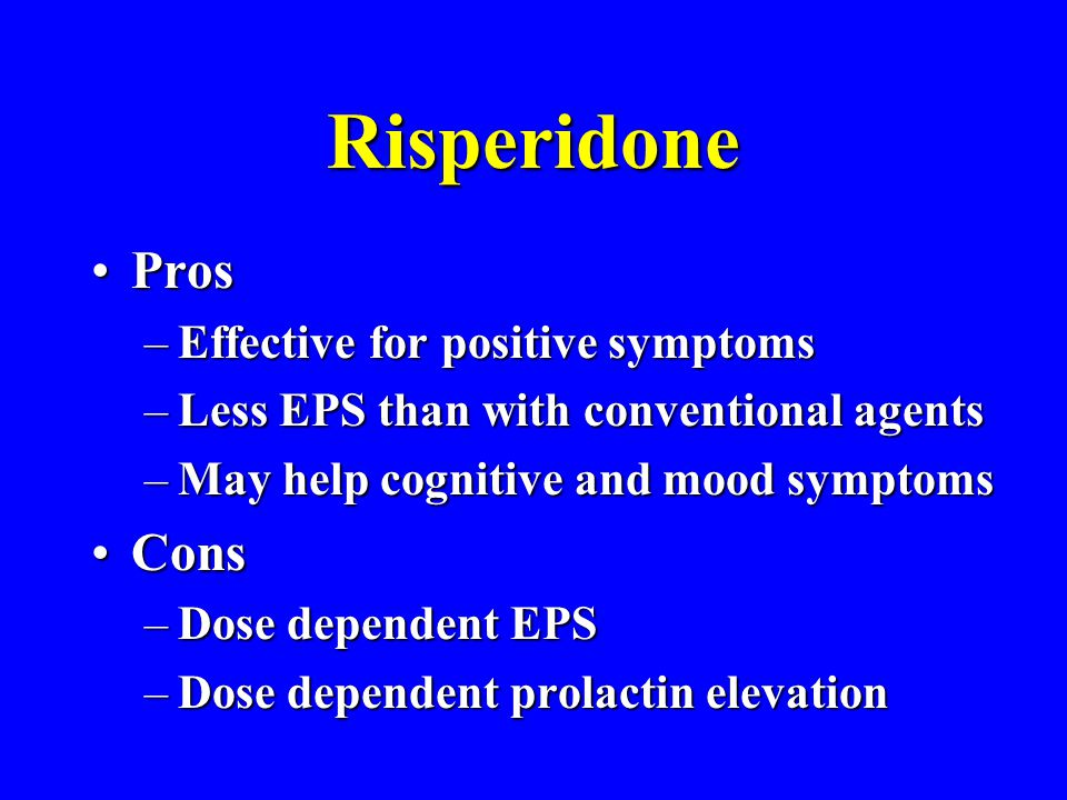 Risperidone ProsPros –Effective for positive symptoms –Less EPS than with conventional agents –May help cognitive and mood symptoms ConsCons –Dose dep
