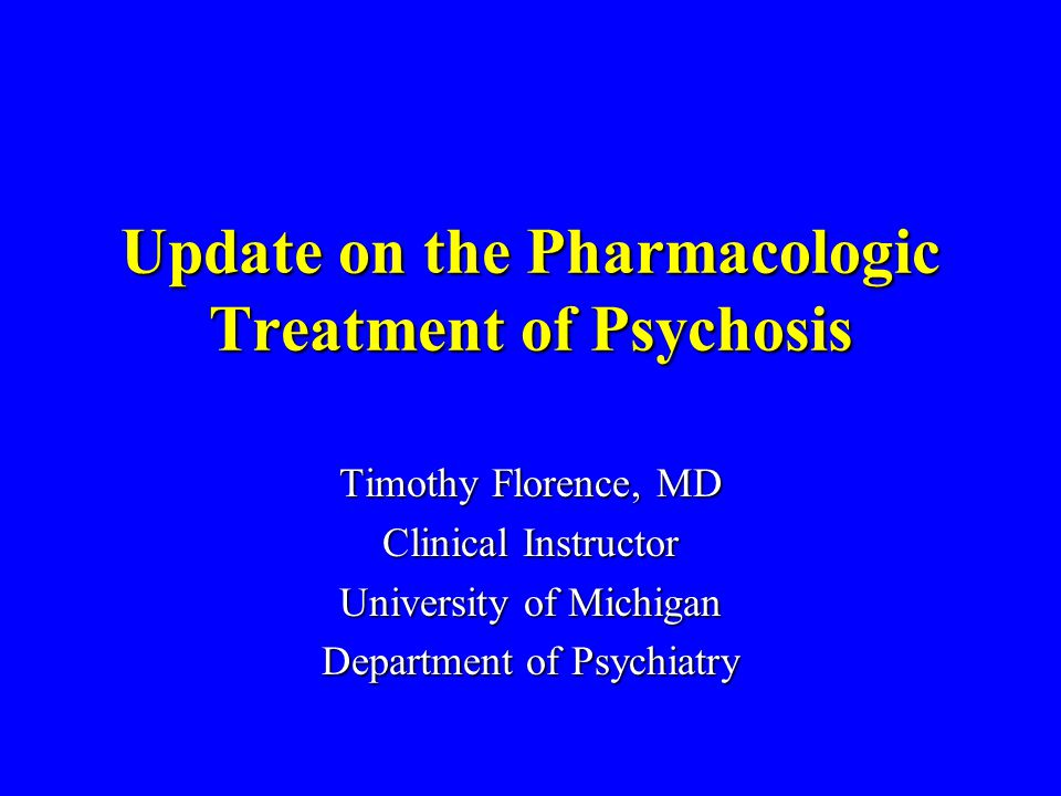 Update on the Pharmacologic Treatment of Psychosis Timothy Florence, MD Clinical Instructor University of Michigan Department of Psychiatry