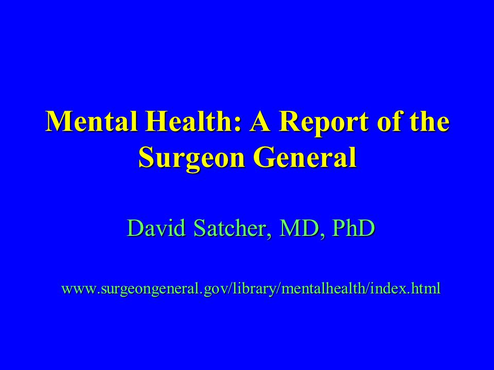 Mental Health: A Report of the Surgeon General David Satcher, MD, PhD www.surgeongeneral.gov/library/mentalhealth/index.html