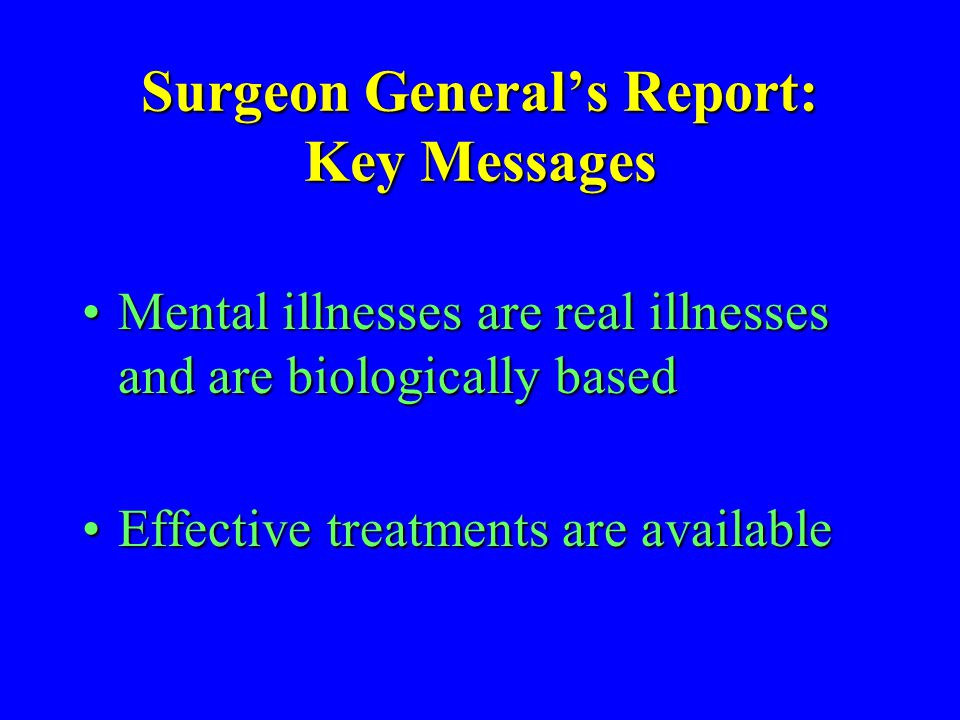 Surgeon Generals Report: Key Messages Mental illnesses are real illnesses and are biologically basedMental illnesses are real illnesses and are biolog