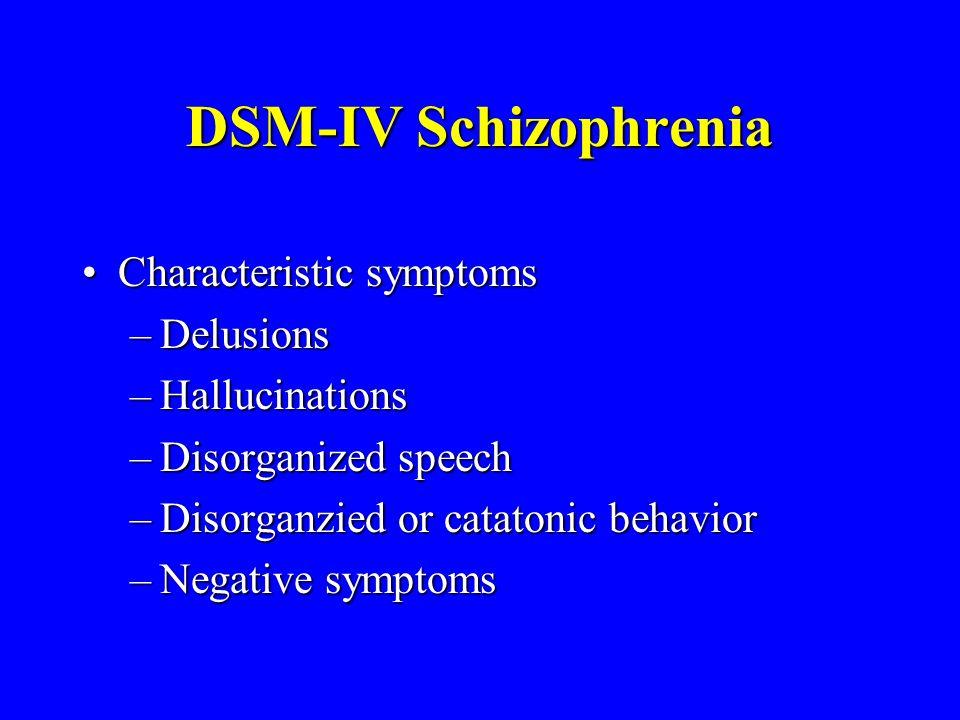 DSM-IV Schizophrenia Characteristic symptomsCharacteristic symptoms –Delusions –Hallucinations –Disorganized speech –Disorganzied or catatonic behavior –Negative symptoms