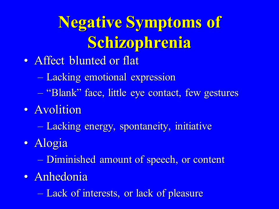 Negative Symptoms of Schizophrenia Affect blunted or flatAffect blunted or flat –Lacking emotional expression –Blank face, little eye contact, few ges