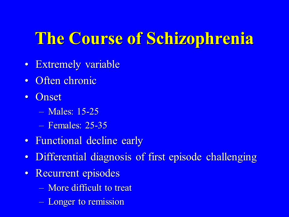 The Course of Schizophrenia Extremely variableExtremely variable Often chronicOften chronic OnsetOnset –Males: 15-25 –Females: 25-35 Functional declin