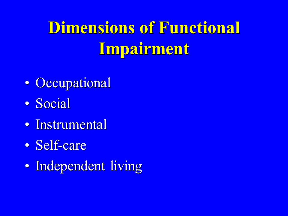 Dimensions of Functional Impairment OccupationalOccupational SocialSocial InstrumentalInstrumental Self-careSelf-care Independent livingIndependent li