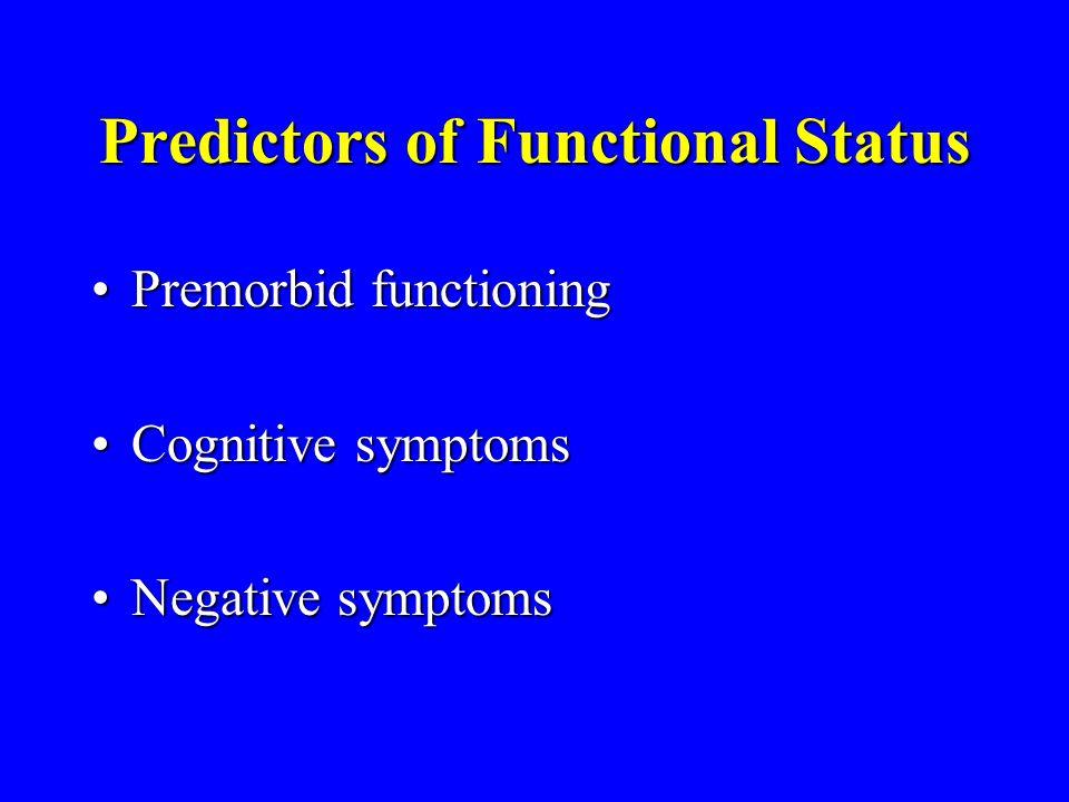 Predictors of Functional Status Premorbid functioningPremorbid functioning Cognitive symptomsCognitive symptoms Negative symptomsNegative symptoms