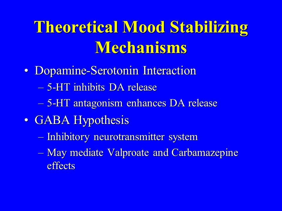 Theoretical Mood Stabilizing Mechanisms Dopamine-Serotonin InteractionDopamine-Serotonin Interaction –5-HT inhibits DA release –5-HT antagonism enhanc