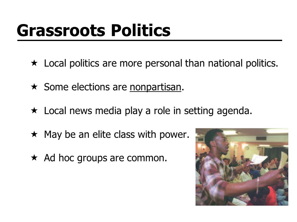 Grassroots Politics Local politics are more personal than national politics. Some elections are nonpartisan. Local news media play a role in setting a