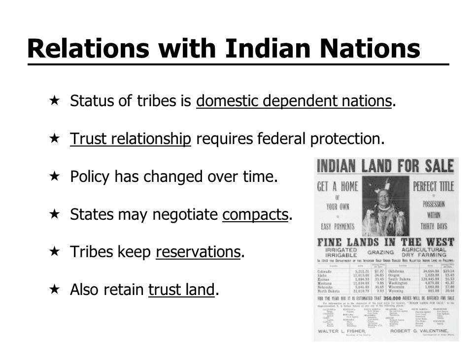 Relations with Indian Nations Status of tribes is domestic dependent nations. Trust relationship requires federal protection. Policy has changed over