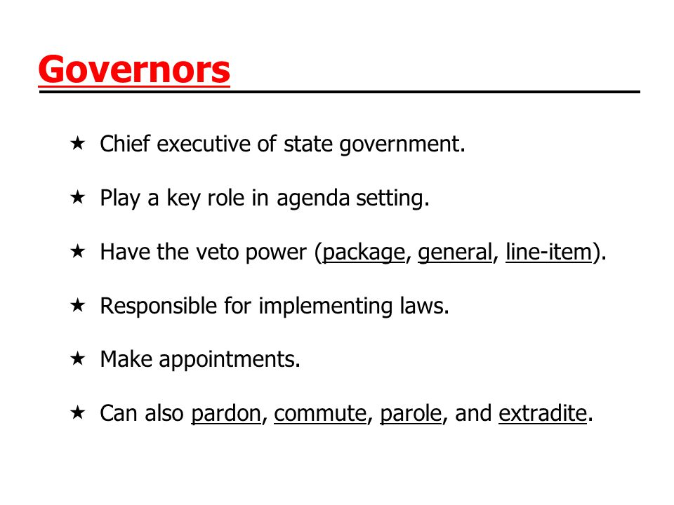 Governors Chief executive of state government. Play a key role in agenda setting. Have the veto power (package, general, line-item). Responsible for i