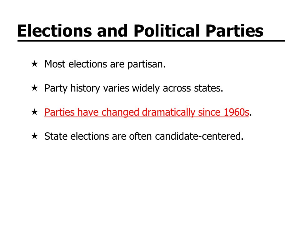 Elections and Political Parties Most elections are partisan. Party history varies widely across states. Parties have changed dramatically since 1960s.