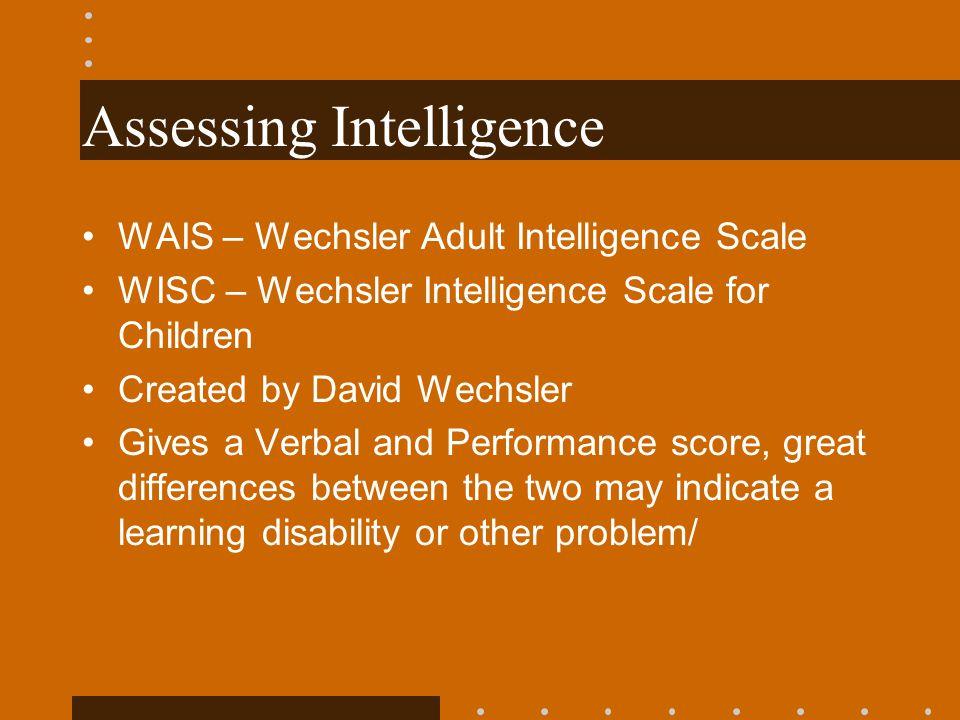 Assessing Intelligence WAIS – Wechsler Adult Intelligence Scale WISC – Wechsler Intelligence Scale for Children Created by David Wechsler Gives a Verb