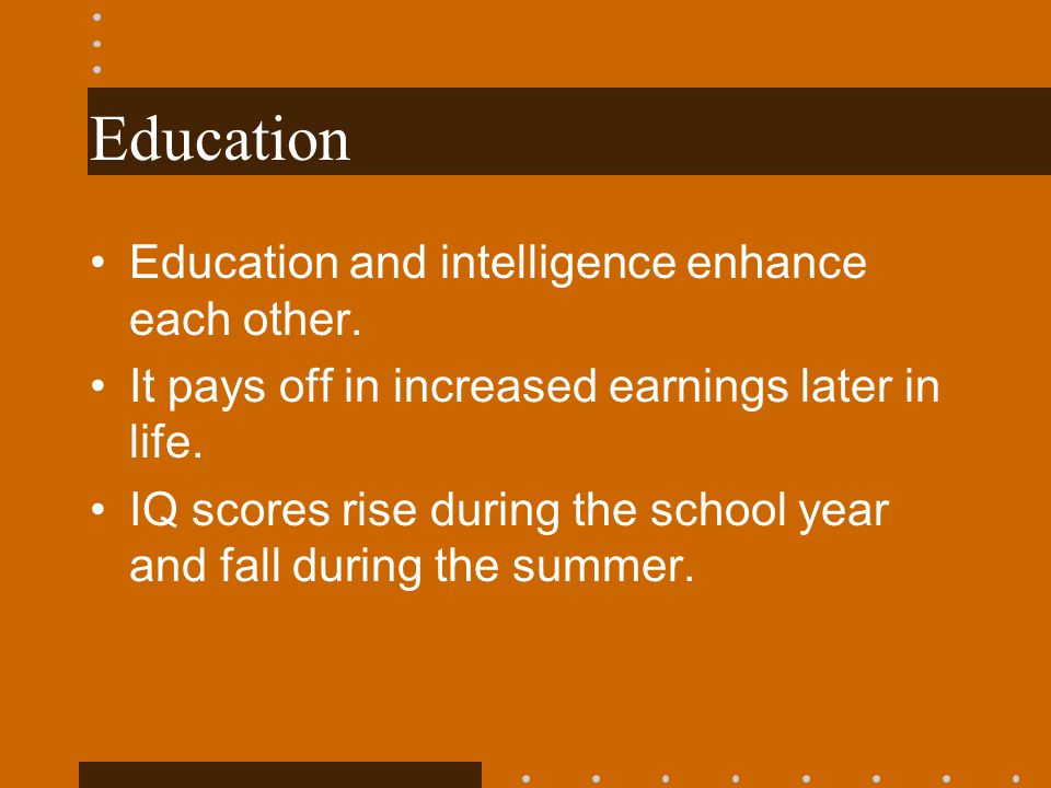 Education Education and intelligence enhance each other. It pays off in increased earnings later in life. IQ scores rise during the school year and fa