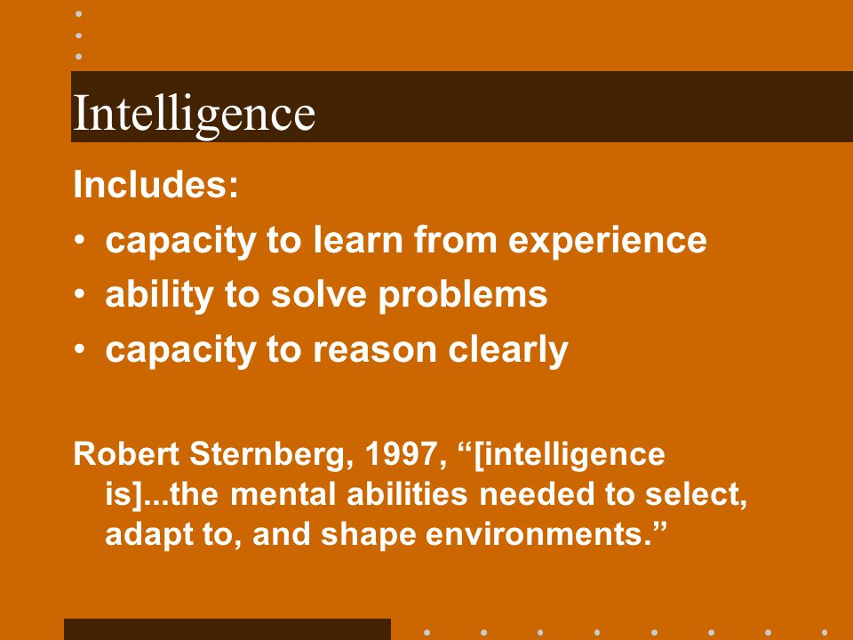Intelligence Includes: capacity to learn from experience ability to solve problems capacity to reason clearly Robert Sternberg, 1997, [intelligence is