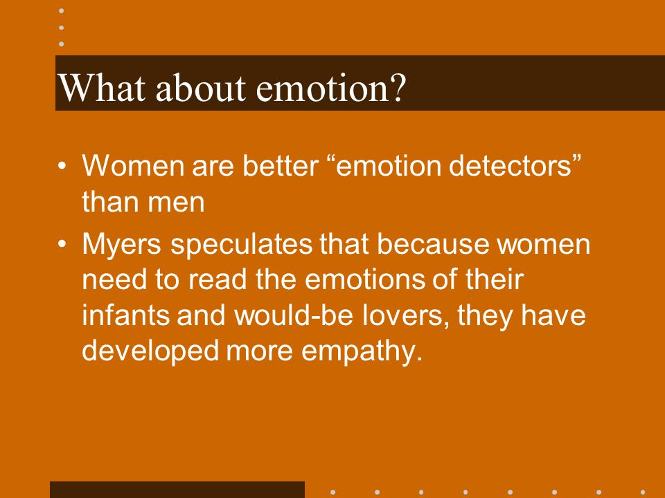 What about emotion? Women are better emotion detectors than men Myers speculates that because women need to read the emotions of their infants and wou