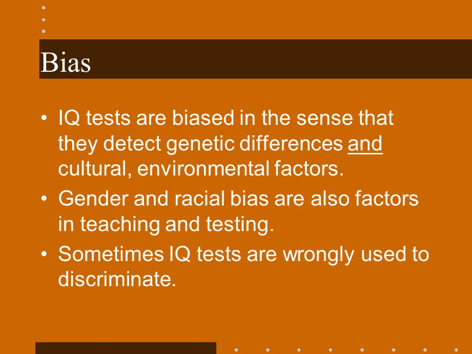 Bias IQ tests are biased in the sense that they detect genetic differences and cultural, environmental factors. Gender and racial bias are also factor