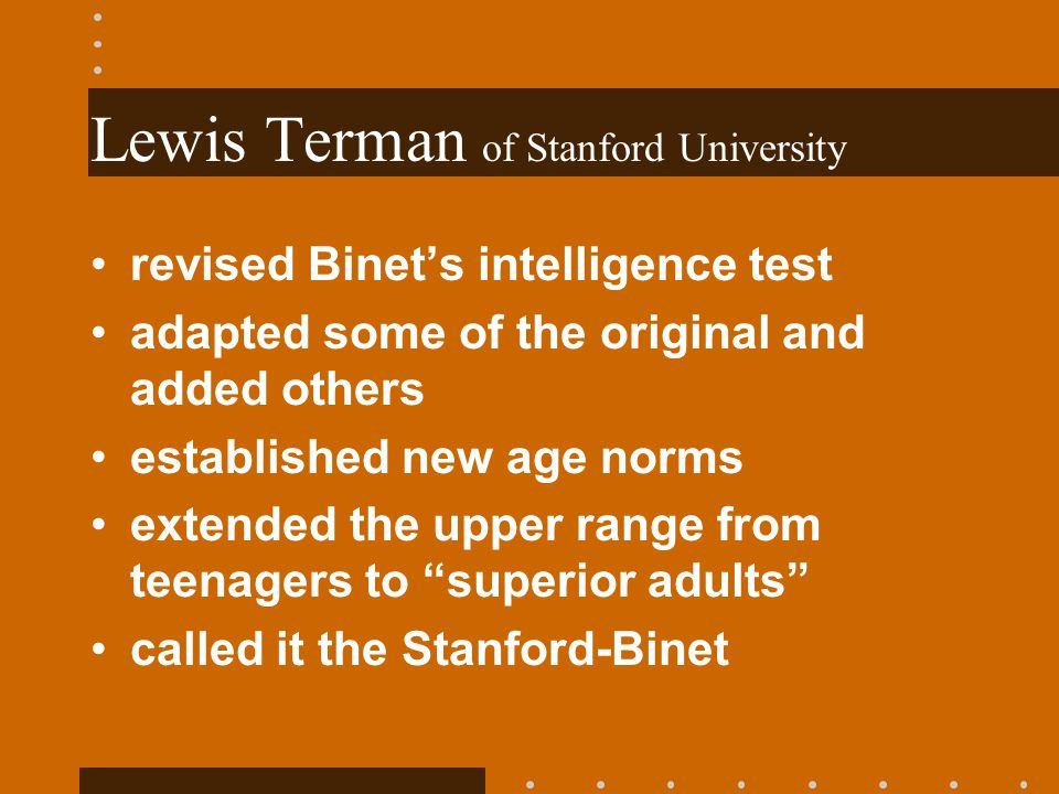 Lewis Terman of Stanford University revised Binets intelligence test adapted some of the original and added others established new age norms extended