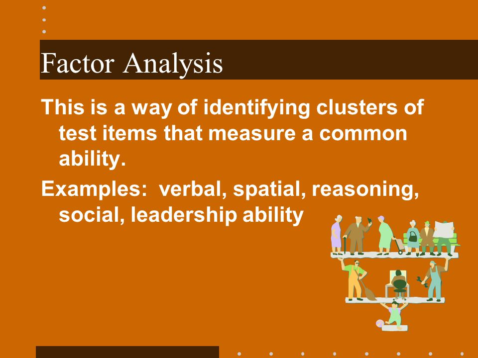 Factor Analysis This is a way of identifying clusters of test items that measure a common ability. Examples: verbal, spatial, reasoning, social, leade