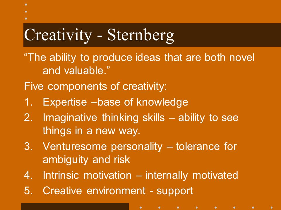 Creativity - Sternberg The ability to produce ideas that are both novel and valuable. Five components of creativity: 1.Expertise –base of knowledge 2.