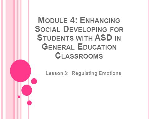M ODULE 4: E NHANCING S OCIAL D EVELOPING FOR S TUDENTS WITH ASD IN G ENERAL E DUCATION C LASSROOMS Lesson 3: Regulating Emotions