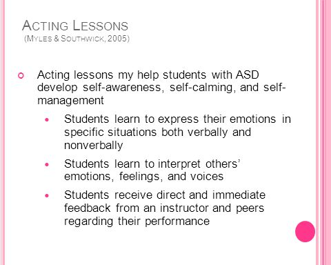 A CTING L ESSONS (M YLES & S OUTHWICK, 2005) Acting lessons my help students with ASD develop self-awareness, self-calming, and self- management Students learn to express their emotions in specific situations both verbally and nonverbally Students learn to interpret others emotions, feelings, and voices Students receive direct and immediate feedback from an instructor and peers regarding their performance