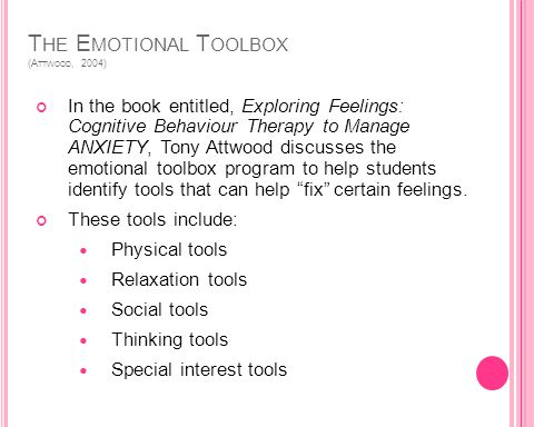T HE E MOTIONAL T OOLBOX (A TTWOOD, 2004) In the book entitled, Exploring Feelings: Cognitive Behaviour Therapy to Manage ANXIETY, Tony Attwood discusses the emotional toolbox program to help students identify tools that can help fix certain feelings.