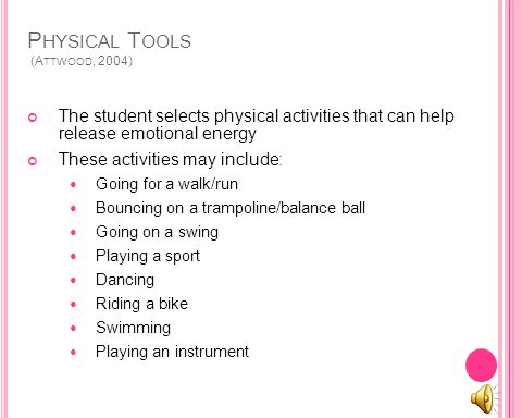 P HYSICAL T OOLS (A TTWOOD, 2004) The student selects physical activities that can help release emotional energy These activities may include: Going for a walk/run Bouncing on a trampoline/balance ball Going on a swing Playing a sport Dancing Riding a bike Swimming Playing an instrument