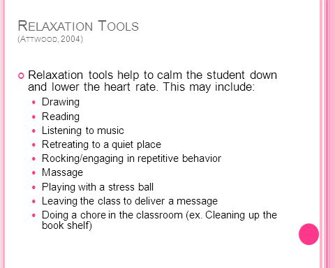 R ELAXATION T OOLS (A TTWOOD, 2004) Relaxation tools help to calm the student down and lower the heart rate.