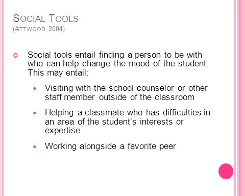 S OCIAL T OOLS (A TTWOOD, 2004) Social tools entail finding a person to be with who can help change the mood of the student.