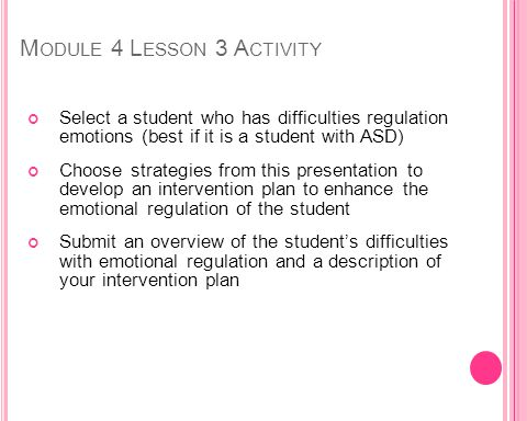 M ODULE 4 L ESSON 3 A CTIVITY Select a student who has difficulties regulation emotions (best if it is a student with ASD) Choose strategies from this presentation to develop an intervention plan to enhance the emotional regulation of the student Submit an overview of the students difficulties with emotional regulation and a description of your intervention plan