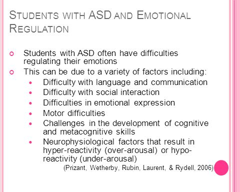 S TUDENTS WITH ASD AND E MOTIONAL R EGULATION Students with ASD often have difficulties regulating their emotions This can be due to a variety of factors including: Difficulty with language and communication Difficulty with social interaction Difficulties in emotional expression Motor difficulties Challenges in the development of cognitive and metacognitive skills Neurophysiological factors that result in hyper-reactivity (over-arousal) or hypo- reactivity (under-arousal) (Prizant, Wetherby, Rubin, Laurent, & Rydell, 2006)