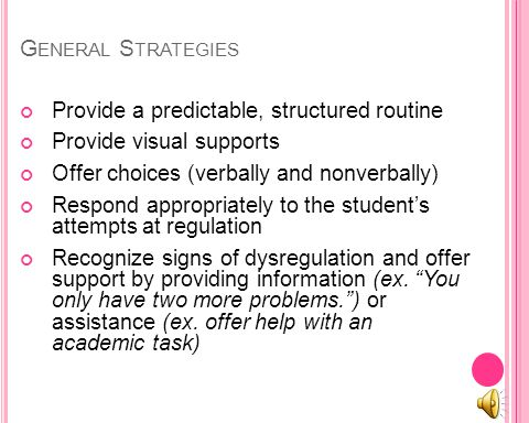 G ENERAL S TRATEGIES Provide a predictable, structured routine Provide visual supports Offer choices (verbally and nonverbally) Respond appropriately to the students attempts at regulation Recognize signs of dysregulation and offer support by providing information (ex.