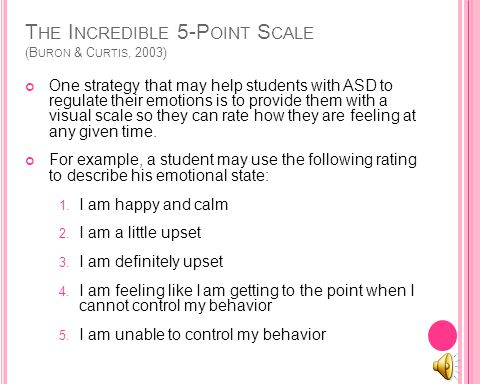 T HE I NCREDIBLE 5-P OINT S CALE (B URON & C URTIS, 2003) One strategy that may help students with ASD to regulate their emotions is to provide them with a visual scale so they can rate how they are feeling at any given time.
