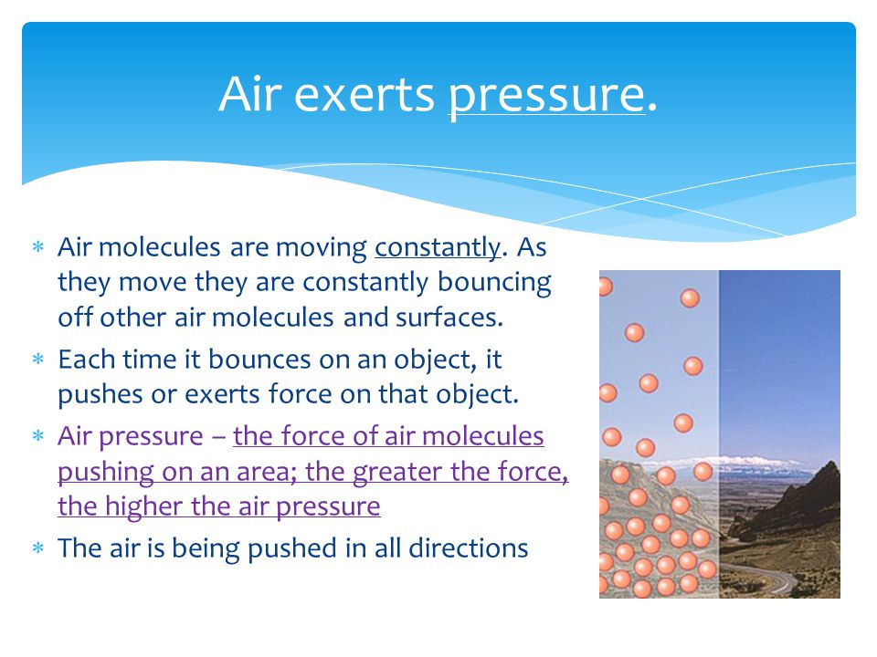 Air exerts pressure. Air molecules are moving constantly.