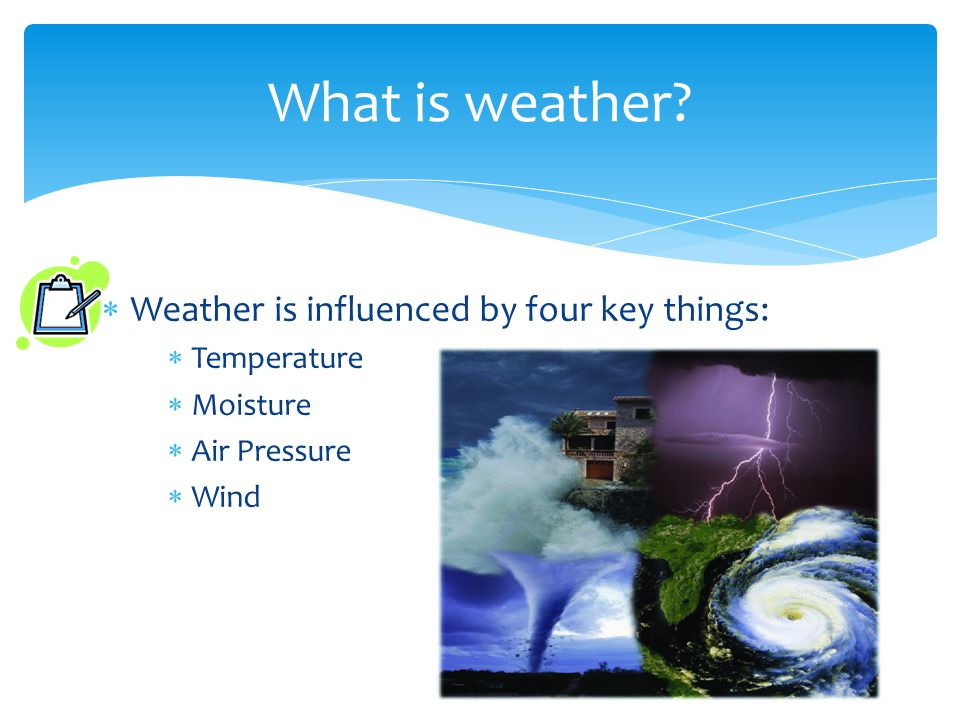 Weather is influenced by four key things: Temperature Moisture Air Pressure Wind What is weather