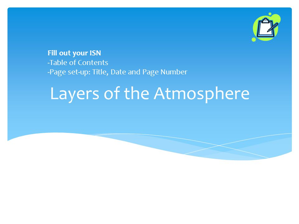 Layers of the Atmosphere Fill out your ISN -Table of Contents -Page set-up: Title, Date and Page Number