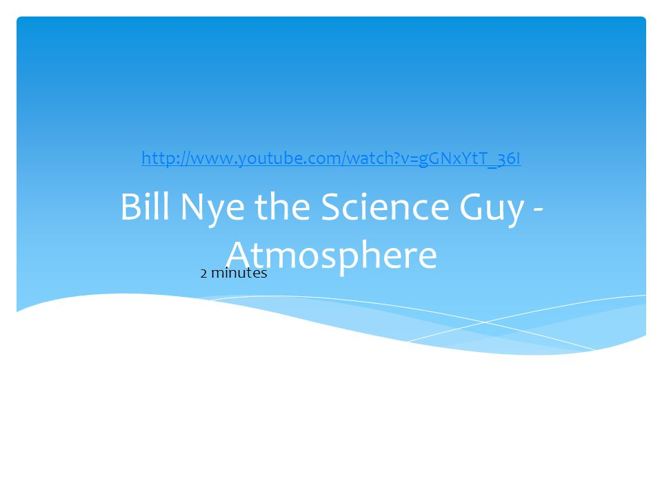 Bill Nye the Science Guy - Atmosphere http://www.youtube.com/watch v=gGNxYtT_36I 2 minutes