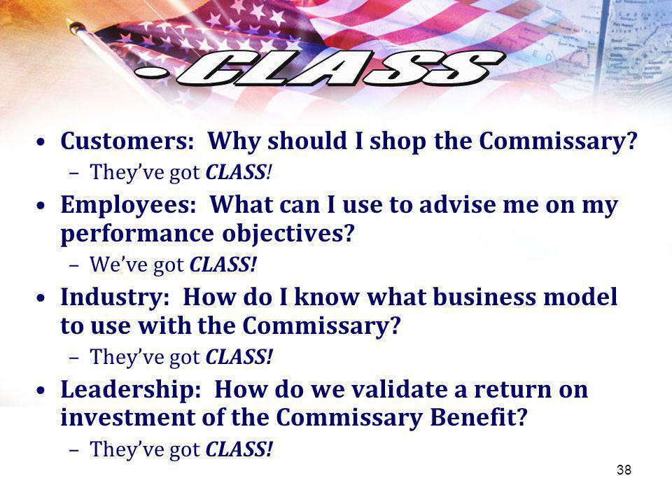 38 Your Text here Customers: Why should I shop the Commissary? –Theyve got CLASS! Employees: What can I use to advise me on my performance objectives?