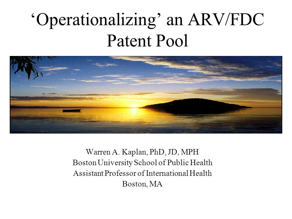 Operationalizing an ARV/FDC Patent Pool Warren A. Kaplan, PhD, JD, MPH Boston University School of Public Health Assistant Professor of International