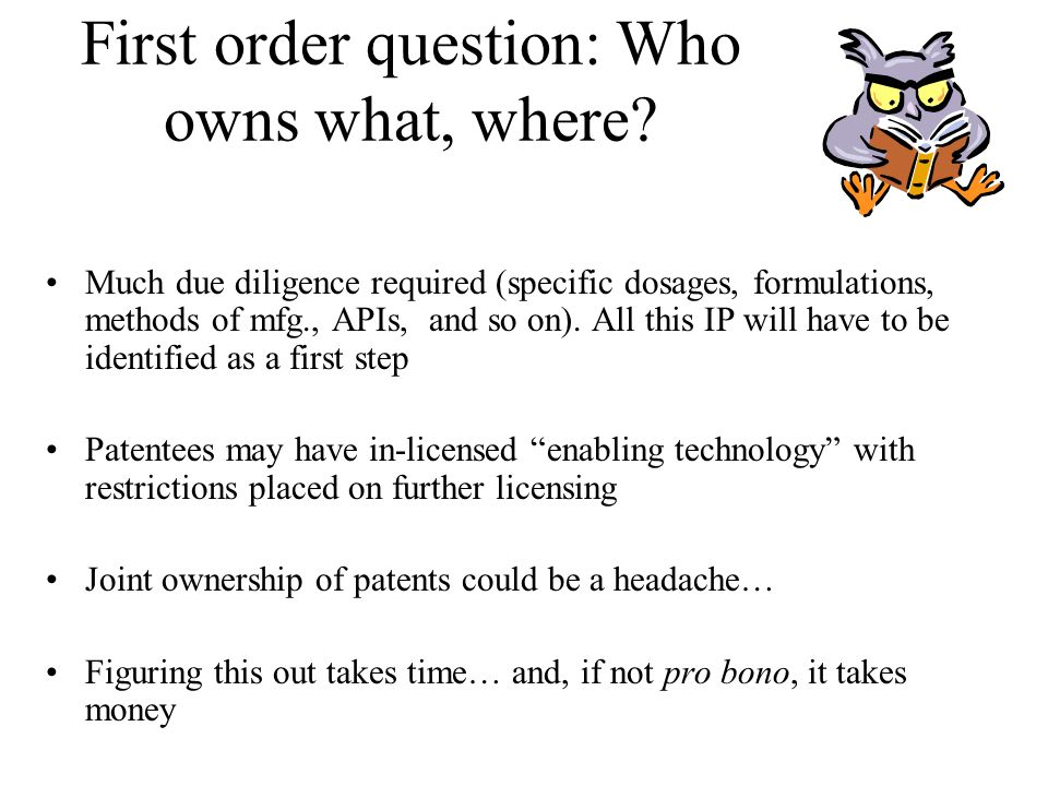 First order question: Who owns what, where? Much due diligence required (specific dosages, formulations, methods of mfg., APIs, and so on). All this I