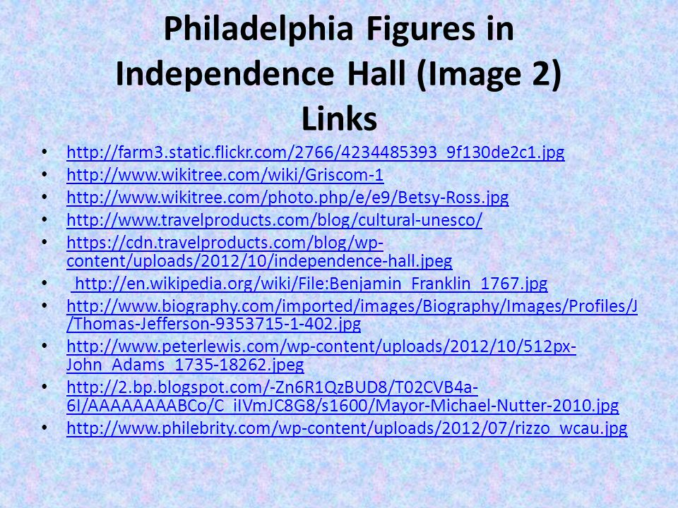 Philadelphia Figures in Independence Hall (Image 2) Links http://farm3.static.flickr.com/2766/4234485393_9f130de2c1.jpg http://www.wikitree.com/wiki/Griscom-1 http://www.wikitree.com/photo.php/e/e9/Betsy-Ross.jpg http://www.travelproducts.com/blog/cultural-unesco/ https://cdn.travelproducts.com/blog/wp- content/uploads/2012/10/independence-hall.jpeg https://cdn.travelproducts.com/blog/wp- content/uploads/2012/10/independence-hall.jpeg http://en.wikipedia.org/wiki/File:Benjamin_Franklin_1767.jpg http://www.biography.com/imported/images/Biography/Images/Profiles/J /Thomas-Jefferson-9353715-1-402.jpg http://www.biography.com/imported/images/Biography/Images/Profiles/J /Thomas-Jefferson-9353715-1-402.jpg http://www.peterlewis.com/wp-content/uploads/2012/10/512px- John_Adams_1735-18262.jpeg http://www.peterlewis.com/wp-content/uploads/2012/10/512px- John_Adams_1735-18262.jpeg http://2.bp.blogspot.com/-Zn6R1QzBUD8/T02CVB4a- 6I/AAAAAAAABCo/C_iIVmJC8G8/s1600/Mayor-Michael-Nutter-2010.jpg http://2.bp.blogspot.com/-Zn6R1QzBUD8/T02CVB4a- 6I/AAAAAAAABCo/C_iIVmJC8G8/s1600/Mayor-Michael-Nutter-2010.jpg http://www.philebrity.com/wp-content/uploads/2012/07/rizzo_wcau.jpg
