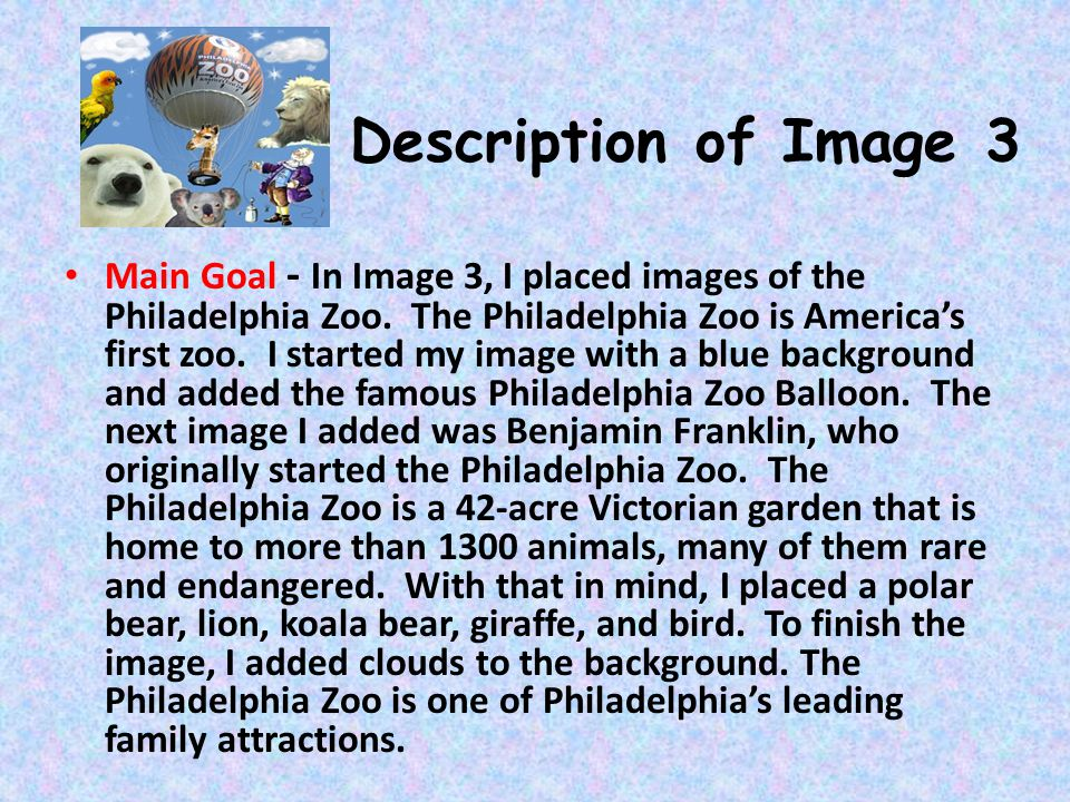 Description of Image 3 Main Goal - In Image 3, I placed images of the Philadelphia Zoo. The Philadelphia Zoo is Americas first zoo. I started my image