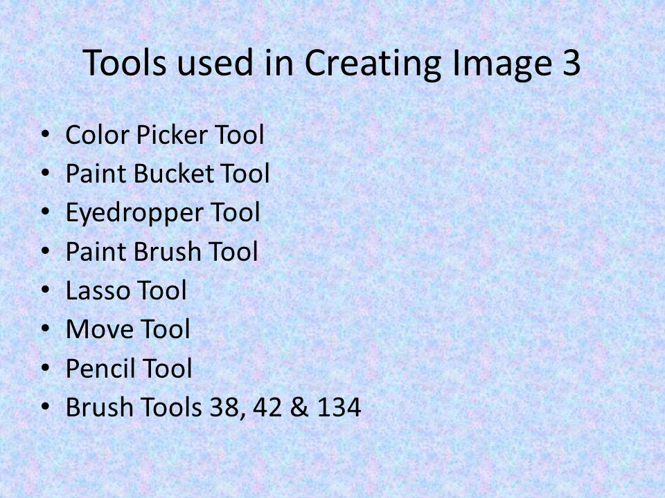 Tools used in Creating Image 3 Color Picker Tool Paint Bucket Tool Eyedropper Tool Paint Brush Tool Lasso Tool Move Tool Pencil Tool Brush Tools 38, 42 & 134