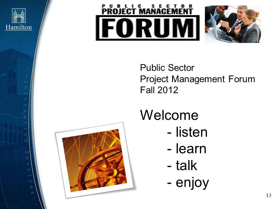 13 Public Sector Project Management Forum Fall 2012 Welcome - listen - learn - talk - enjoy