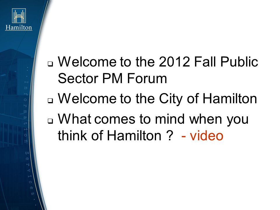 Welcome to the 2012 Fall Public Sector PM Forum Welcome to the City of Hamilton What comes to mind when you think of Hamilton ? - video